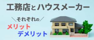 【工務店とハウスメーカー】それぞれのメリット・デメリット
